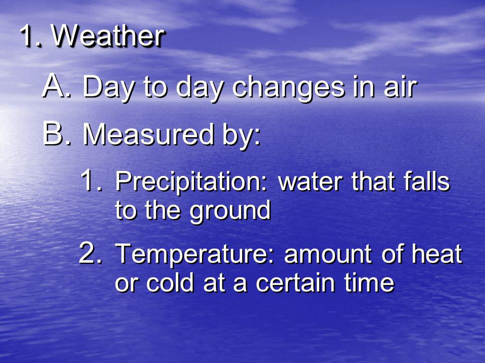 1. Weather A. Day to day changes in air B. Measured by: 1.