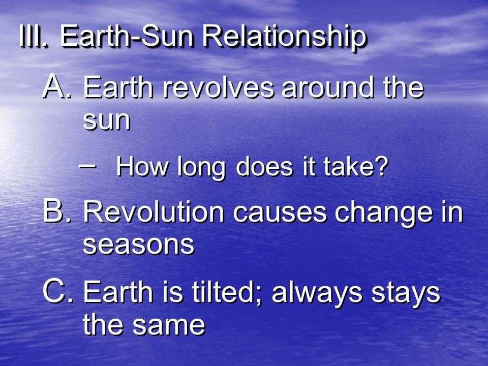 III. Earth-Sun Relationship A. Earth revolves around the sun – How long does it take? B. Revolution causes change in seasons C. Earth is tilted; alway