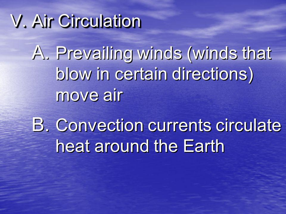 V. Air Circulation A. Prevailing winds (winds that blow in certain directions) move air B. Convection currents circulate heat around the Earth
