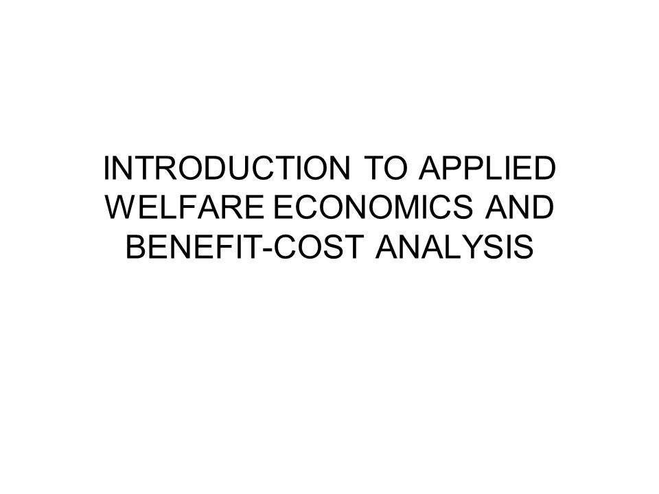 INTRODUCTION TO APPLIED WELFARE ECONOMICS AND BENEFIT-COST ANALYSIS