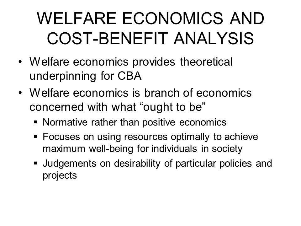 WELFARE ECONOMICS AND COST-BENEFIT ANALYSIS Welfare economics provides theoretical underpinning for CBA Welfare economics is branch of economics concerned with what ought to be  Normative rather than positive economics  Focuses on using resources optimally to achieve maximum well-being for individuals in society  Judgements on desirability of particular policies and projects
