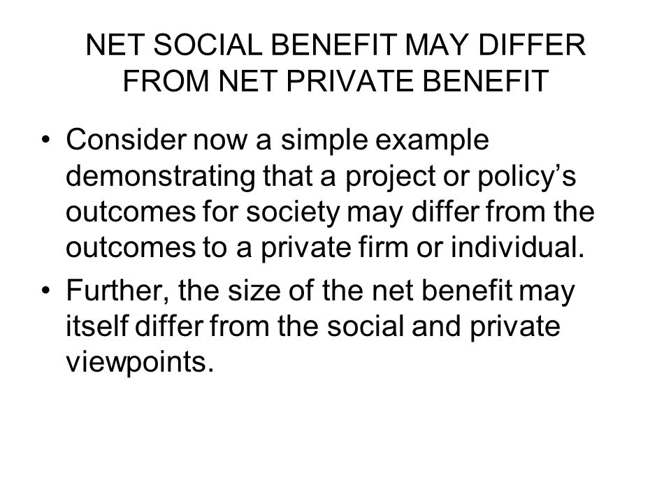 NET SOCIAL BENEFIT MAY DIFFER FROM NET PRIVATE BENEFIT Consider now a simple example demonstrating that a project or policy's outcomes for society may differ from the outcomes to a private firm or individual.