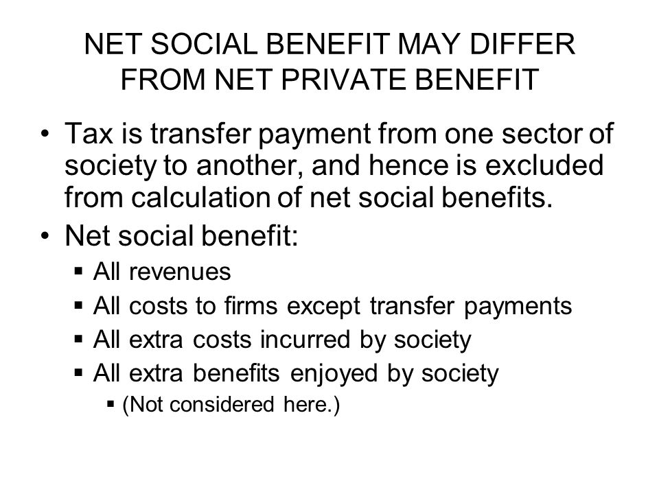NET SOCIAL BENEFIT MAY DIFFER FROM NET PRIVATE BENEFIT Tax is transfer payment from one sector of society to another, and hence is excluded from calculation of net social benefits.