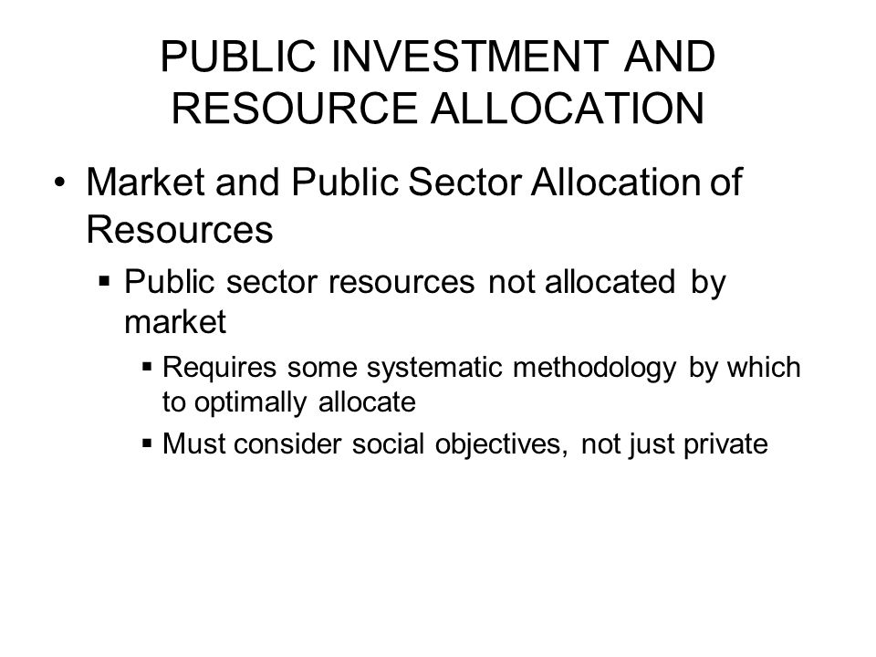 PUBLIC INVESTMENT AND RESOURCE ALLOCATION Public Sector Allocation of Resources  Private profitability does not allocate resources according to social ordering  Specific Reasons:  Promotion of economic growth  Reduction in income inequality  Reduction in poverty  Prices of inputs or outputs may not reflect their true marginal social costs or benefits if there are distorted input or output markets