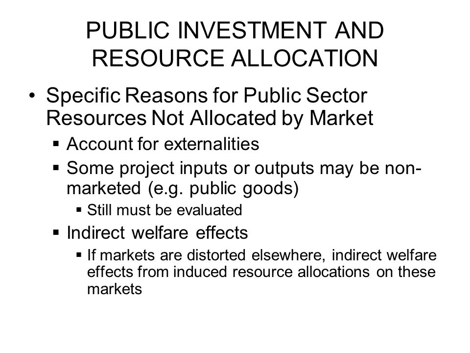PUBLIC INVESTMENT AND RESOURCE ALLOCATION Specific Reasons for Public Sector Resources Not Allocated by Market  Private discount rate may differ from social discount rate  Could be capital market distortions or inter- generational externalities in savings  Capital market distortions include taxes on capital income or imperfections in ability of individuals to borrow against future income