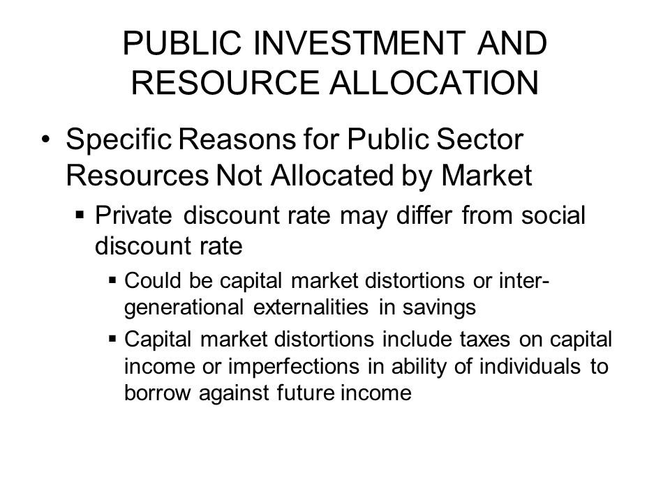 PUBLIC INVESTMENT AND RESOURCE ALLOCATION Specific Reasons for Public Sector Resources Not Allocated by Market  Private discount rate may differ from social discount rate  Could be capital market distortions or inter- generational externalities in savings  Capital market distortions include taxes on capital income or imperfections in ability of individuals to borrow against future income