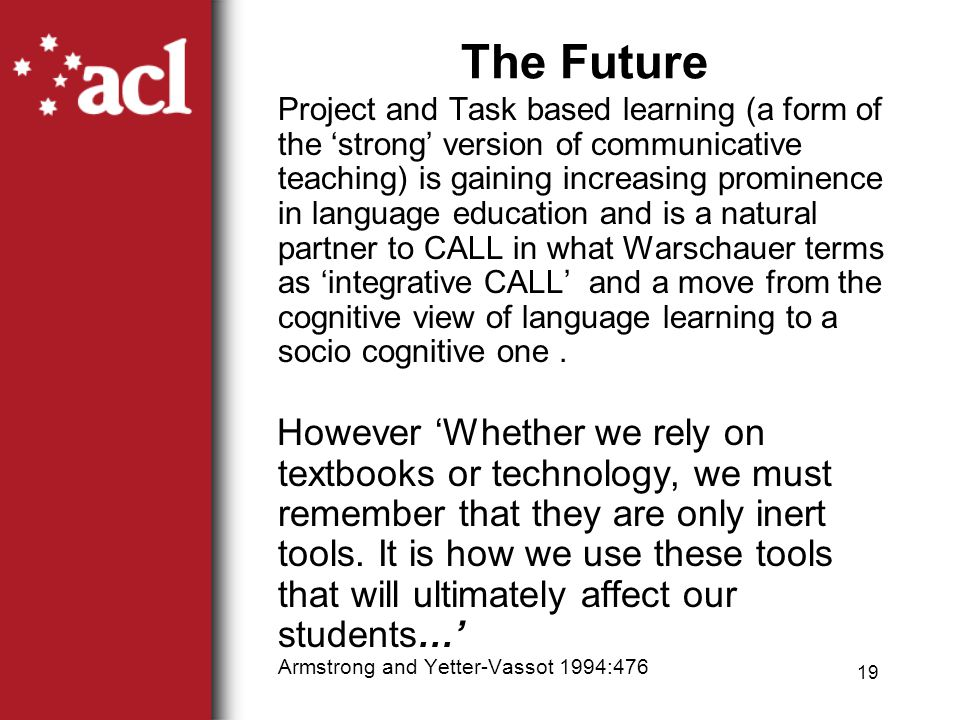 18 Summary Learning outcomes must drive the use of CALL not the technology.
