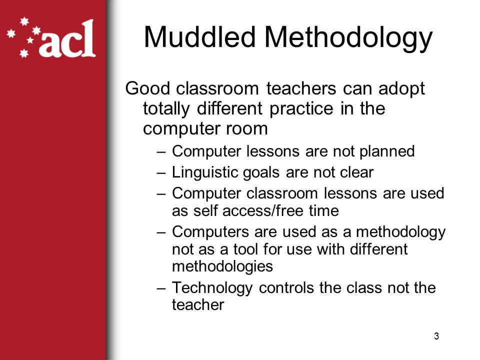 3 Muddled Methodology Good classroom teachers can adopt totally different practice in the computer room –Computer lessons are not planned –Linguistic goals are not clear –Computer classroom lessons are used as self access/free time –Computers are used as a methodology not as a tool for use with different methodologies –Technology controls the class not the teacher