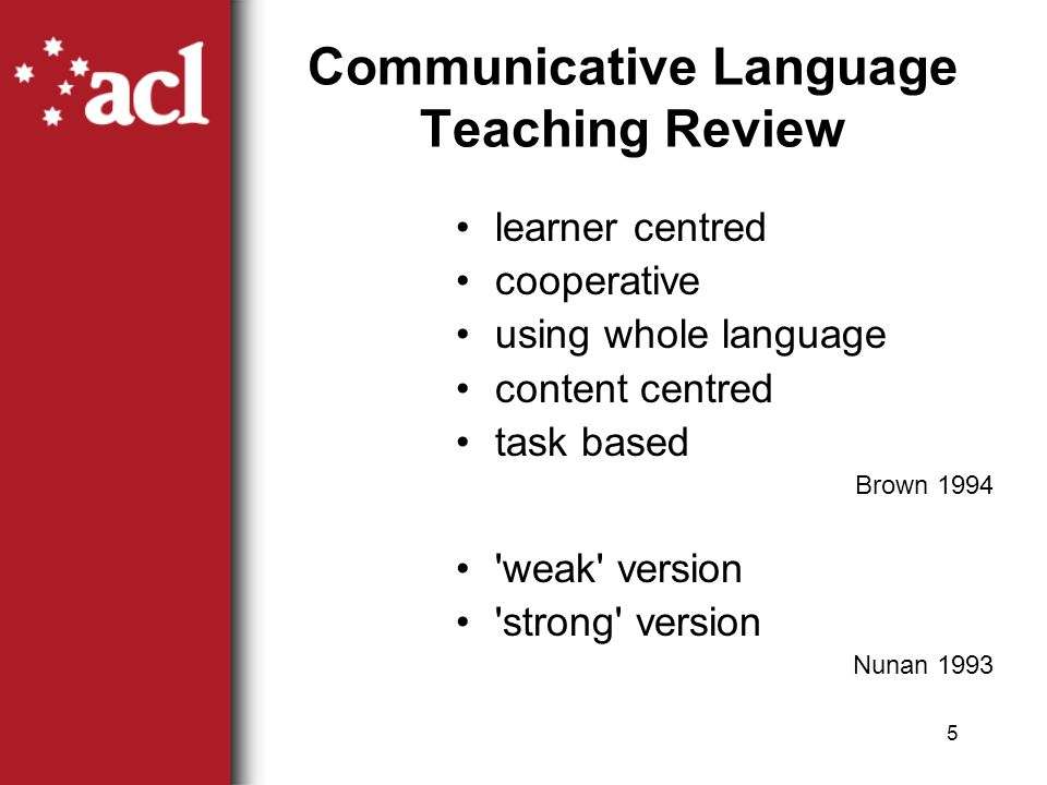 5 Communicative Language Teaching Review learner centred cooperative using whole language content centred task based Brown 1994 weak version strong version Nunan 1993