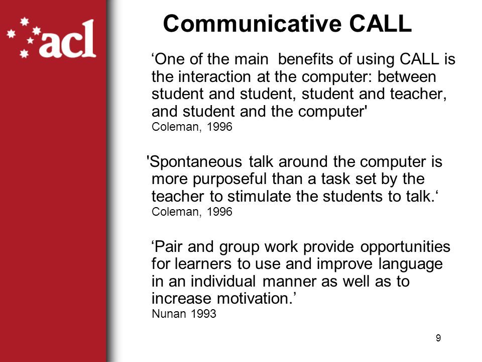 9 Communicative CALL 'One of the main benefits of using CALL is the interaction at the computer: between student and student, student and teacher, and student and the computer Coleman, 1996 Spontaneous talk around the computer is more purposeful than a task set by the teacher to stimulate the students to talk.' Coleman, 1996 'Pair and group work provide opportunities for learners to use and improve language in an individual manner as well as to increase motivation.' Nunan 1993