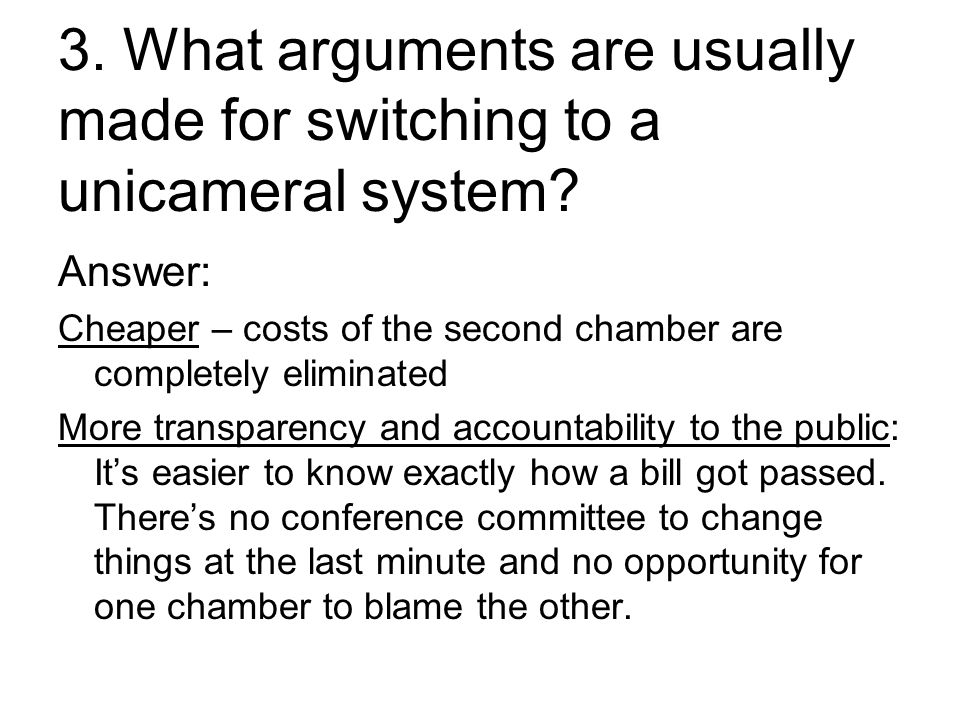 3. What arguments are usually made for switching to a unicameral system.