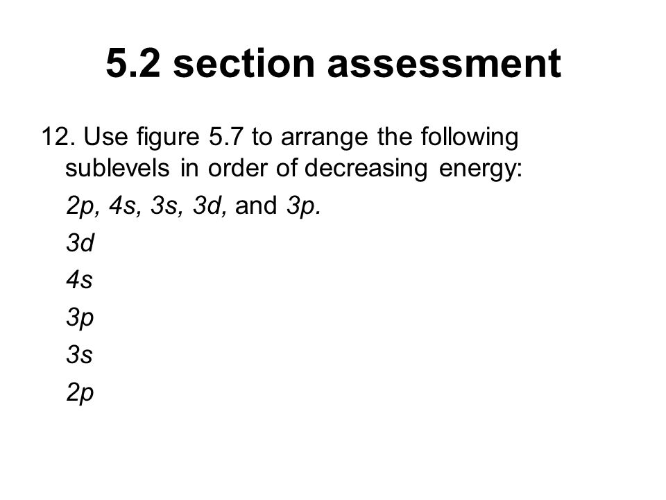 5.2 section assessment 12. Use figure 5.7 to arrange the following sublevels in order of decreasing energy: 2p, 4s, 3s, 3d, and 3p. 3d 4s 3p 3s 2p