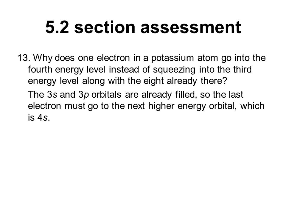 5.2 section assessment 13. Why does one electron in a potassium atom go into the fourth energy level instead of squeezing into the third energy level