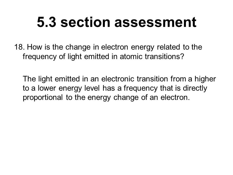 5.3 section assessment 18. How is the change in electron energy related to the frequency of light emitted in atomic transitions? The light emitted in