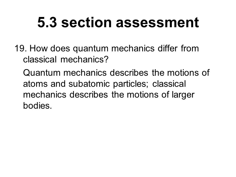 5.3 section assessment 19. How does quantum mechanics differ from classical mechanics? Quantum mechanics describes the motions of atoms and subatomic