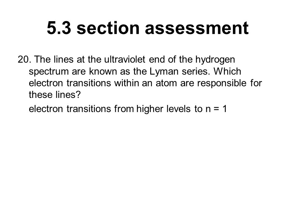 5.3 section assessment 20. The lines at the ultraviolet end of the hydrogen spectrum are known as the Lyman series. Which electron transitions within