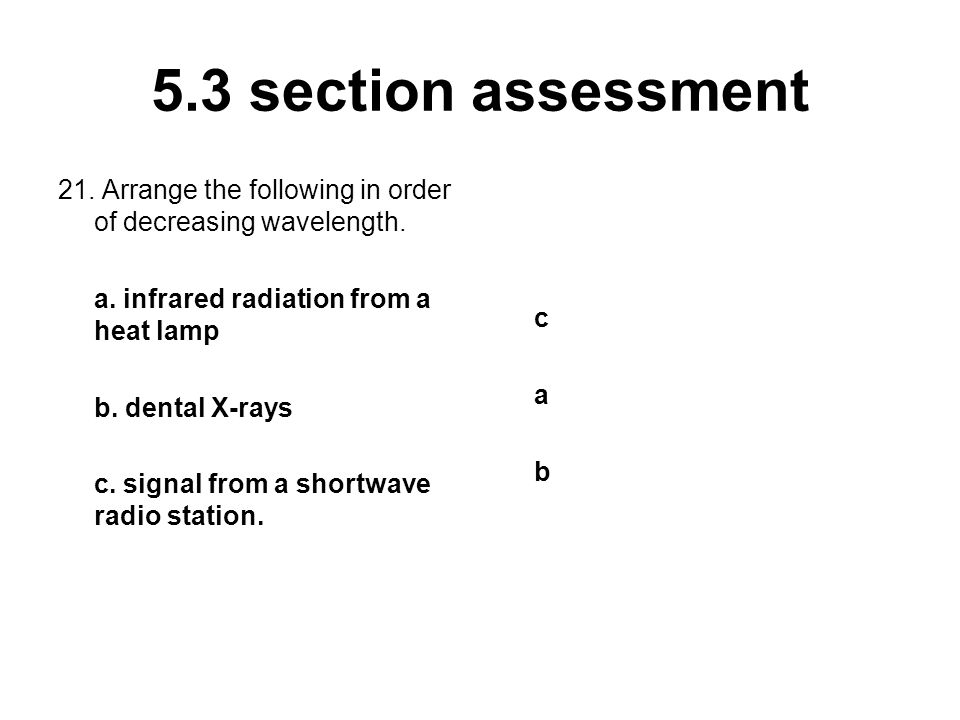 5.3 section assessment 21. Arrange the following in order of decreasing wavelength. a. infrared radiation from a heat lamp b. dental X-rays c. signal