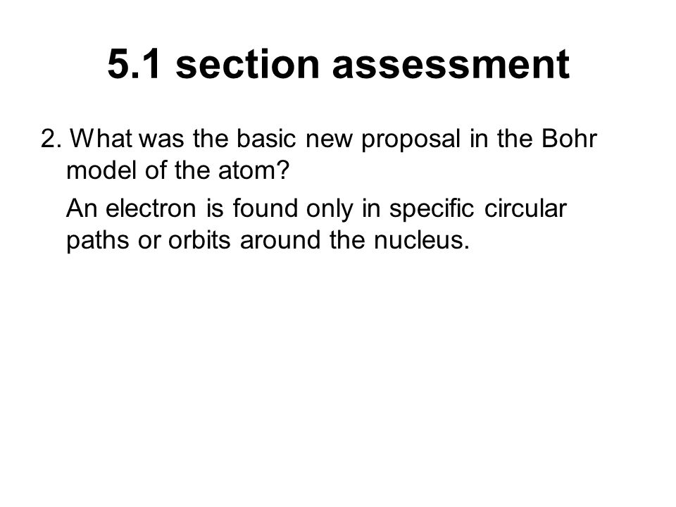 5.1 section assessment 2. What was the basic new proposal in the Bohr model of the atom? An electron is found only in specific circular paths or orbit