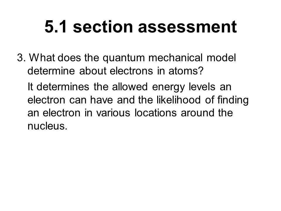 5.1 section assessment 3. What does the quantum mechanical model determine about electrons in atoms? It determines the allowed energy levels an electr