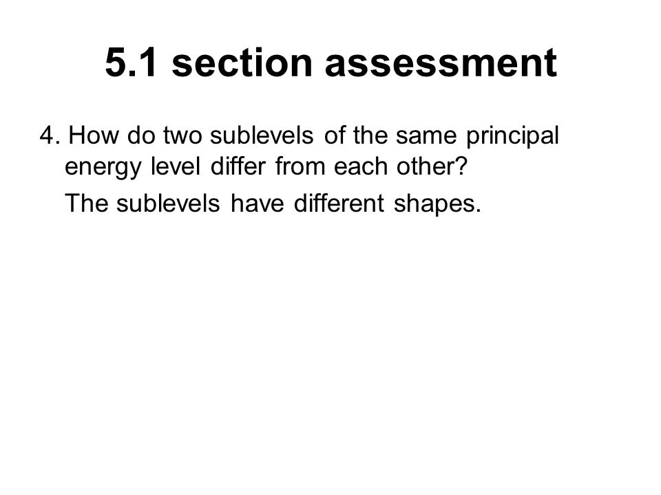 5.1 section assessment 4. How do two sublevels of the same principal energy level differ from each other? The sublevels have different shapes.