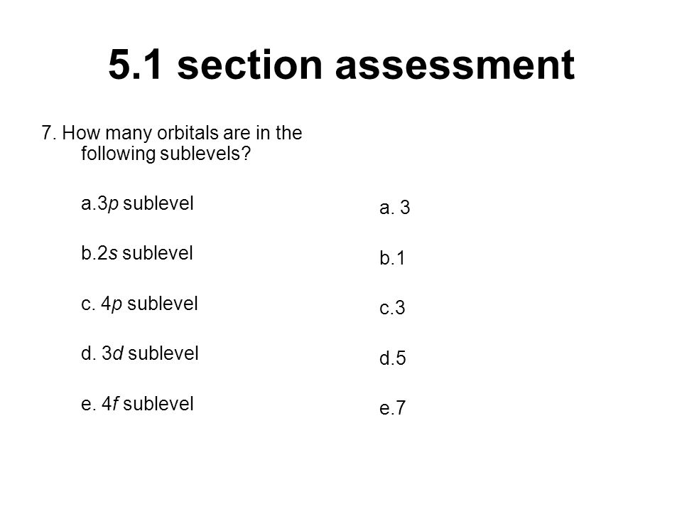 5.1 section assessment 7. How many orbitals are in the following sublevels? a.3p sublevel b.2s sublevel c. 4p sublevel d. 3d sublevel e. 4f sublevel a