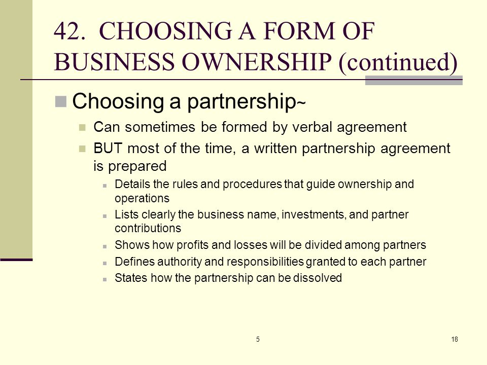 518 42. CHOOSING A FORM OF BUSINESS OWNERSHIP (continued) Choosing a partnership ~ Can sometimes be formed by verbal agreement BUT most of the time, a