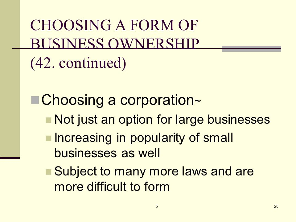 520 CHOOSING A FORM OF BUSINESS OWNERSHIP (42. continued) Choosing a corporation ~ Not just an option for large businesses Increasing in popularity of