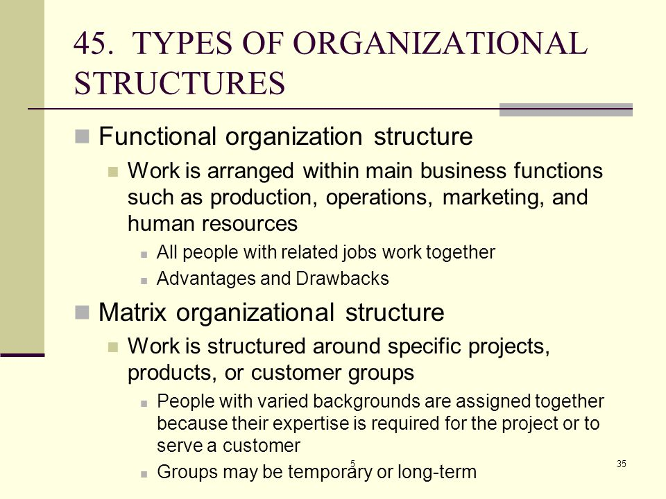 535 45. TYPES OF ORGANIZATIONAL STRUCTURES Functional organization structure Work is arranged within main business functions such as production, opera