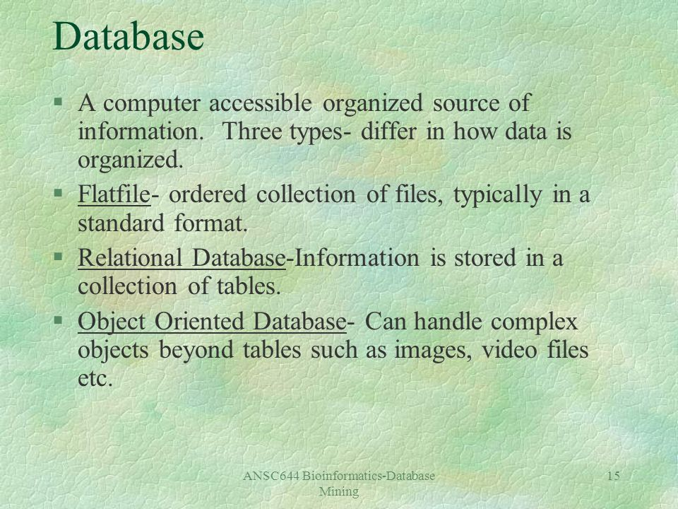 ANSC644 Bioinformatics-Database Mining 15 Database §A computer accessible organized source of information.