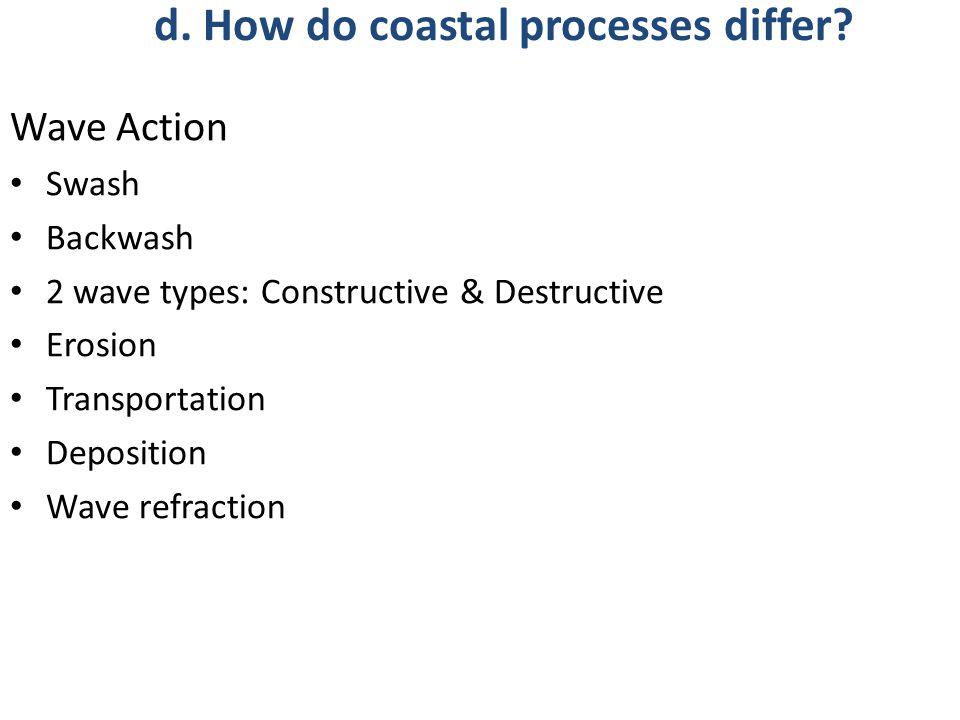 Wave Action Swash Backwash 2 wave types: Constructive & Destructive Erosion Transportation Deposition Wave refraction d.