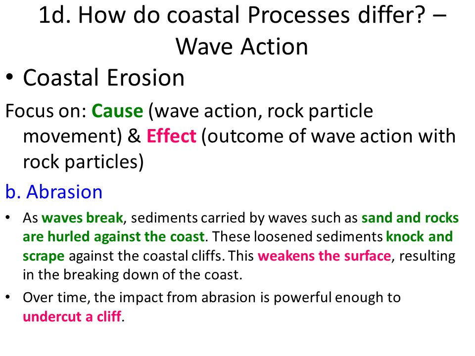 Coastal Erosion Focus on: Cause (wave action, rock particle movement) & Effect (outcome of wave action with rock particles) b. Abrasion As waves break