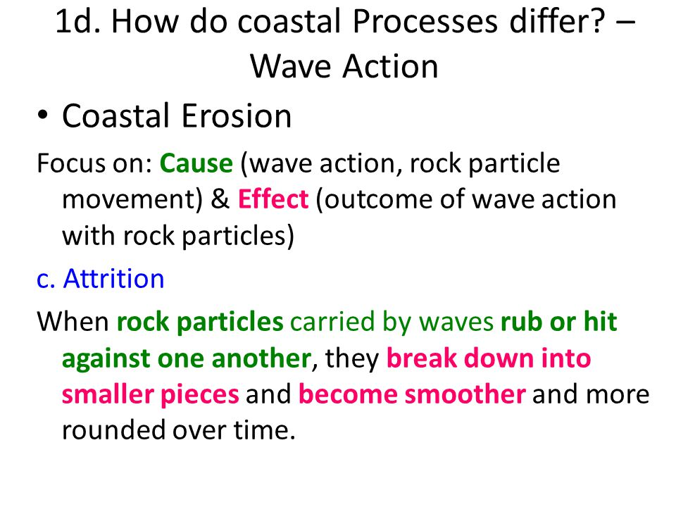 Coastal Erosion Focus on: Cause (wave action, rock particle movement) & Effect (outcome of wave action with rock particles) c. Attrition When rock par