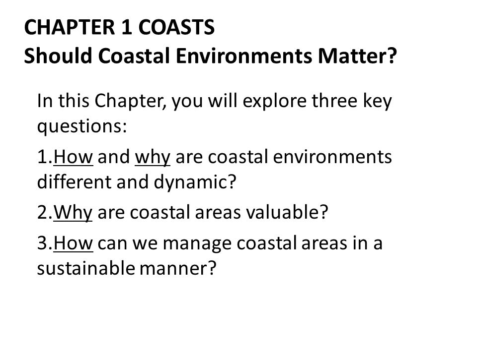CHAPTER 1 COASTS Should Coastal Environments Matter? In this Chapter, you will explore three key questions: 1.How and why are coastal environments dif