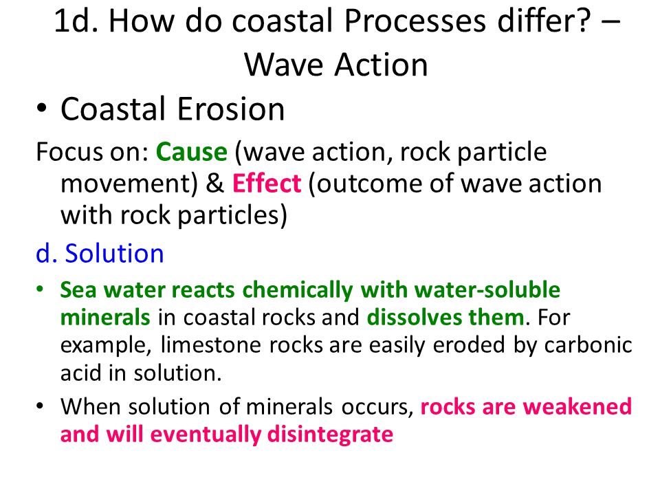 Coastal Erosion Focus on: Cause (wave action, rock particle movement) & Effect (outcome of wave action with rock particles) d. Solution Sea water reac