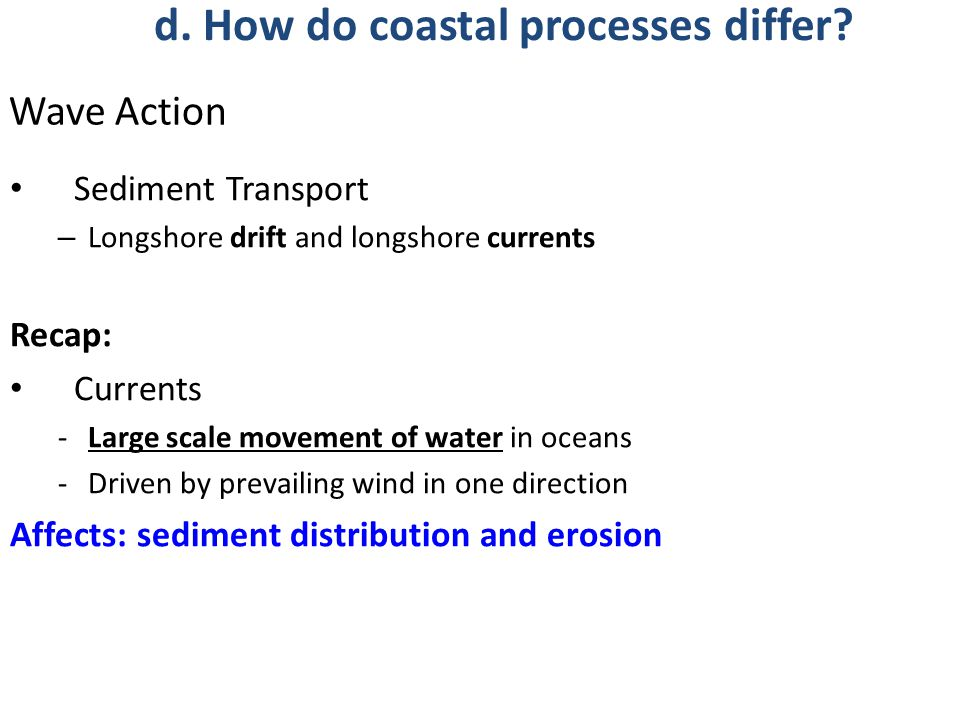 Sediment Transport – Longshore drift and longshore currents Recap: Currents -Large scale movement of water in oceans -Driven by prevailing wind in one