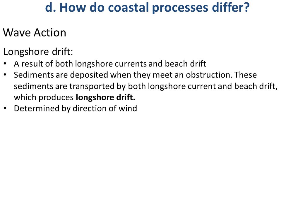 Longshore drift: A result of both longshore currents and beach drift Sediments are deposited when they meet an obstruction. These sediments are transp
