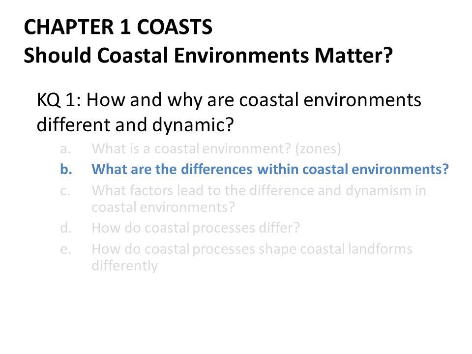CHAPTER 1 COASTS Should Coastal Environments Matter? KQ 1: How and why are coastal environments different and dynamic? a.What is a coastal environment