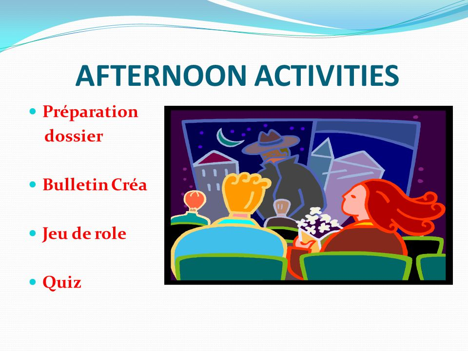 AFTERNOON ACTIVITIES Préparation dossier Bulletin Créa Jeu de role Quiz