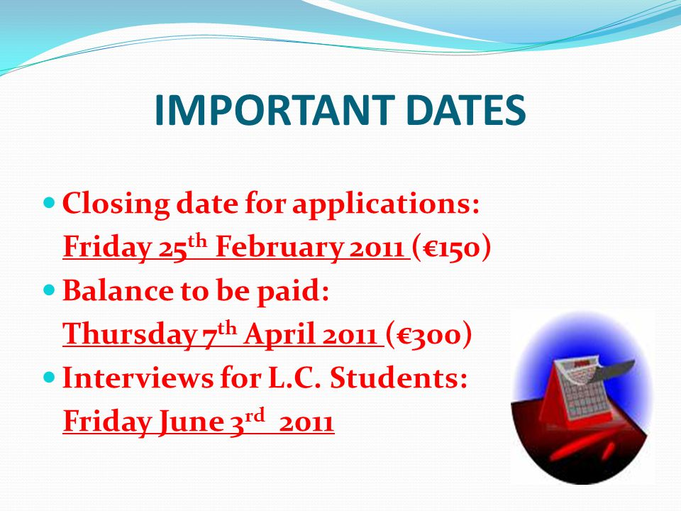 IMPORTANT DATES Closing date for applications: Friday 25 th February 2011 (€150) Balance to be paid: Thursday 7 th April 2011 (€300) Interviews for L.