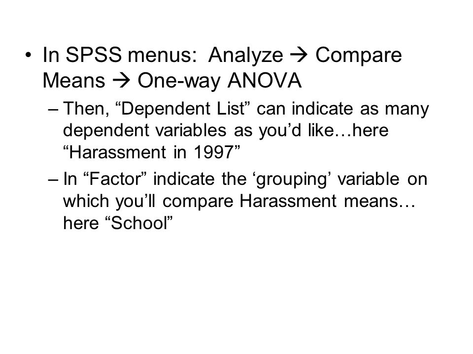 "In SPSS menus: Analyze  Compare Means  One-way ANOVA –Then, ""Dependent List"" can indicate as many dependent variables as you'd like…here ""Harassment"