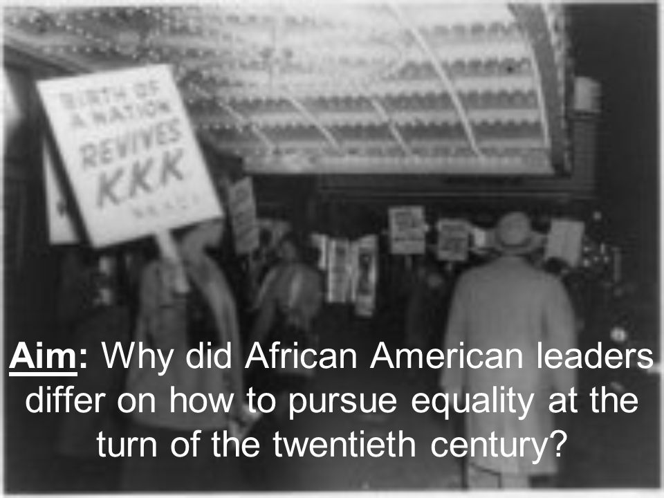 Aim: Why did African American leaders differ on how to pursue equality at the turn of the twentieth century