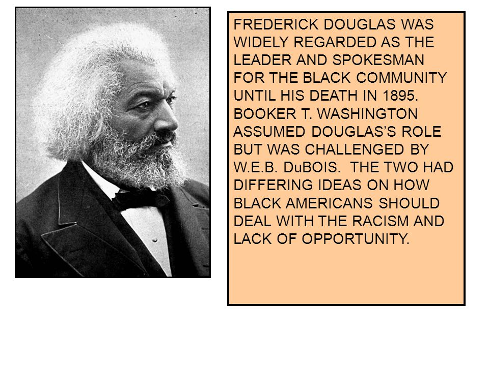 FREDERICK DOUGLAS WAS WIDELY REGARDED AS THE LEADER AND SPOKESMAN FOR THE BLACK COMMUNITY UNTIL HIS DEATH IN 1895.
