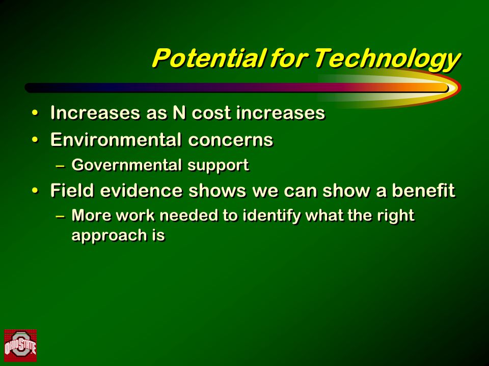 Potential for Technology Increases as N cost increases Environmental concerns –Governmental support Field evidence shows we can show a benefit –More work needed to identify what the right approach is Increases as N cost increases Environmental concerns –Governmental support Field evidence shows we can show a benefit –More work needed to identify what the right approach is