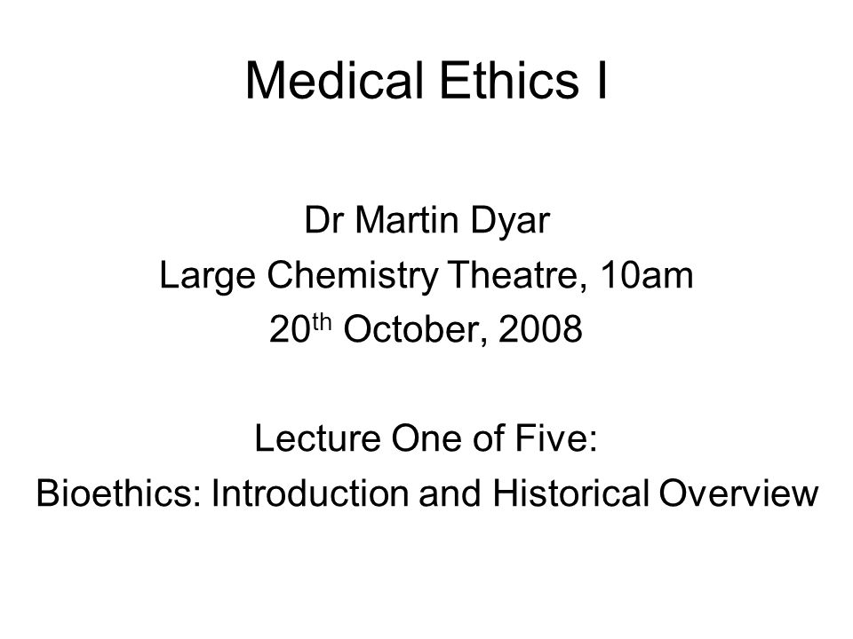 Medical Ethics I Dr Martin Dyar Large Chemistry Theatre, 10am 20 th October, 2008 Lecture One of Five: Bioethics: Introduction and Historical Overview