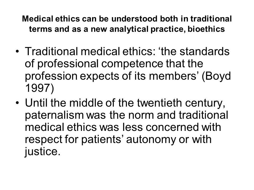 Medical ethics can be understood both in traditional terms and as a new analytical practice, bioethics Traditional medical ethics: 'the standards of p