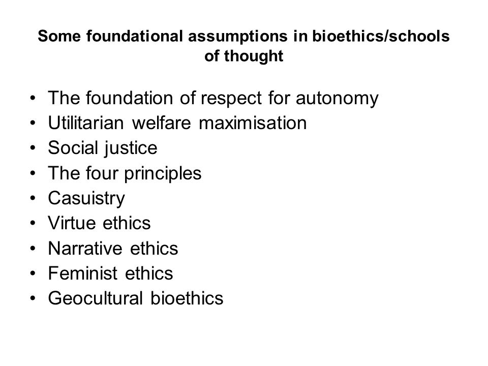 Some foundational assumptions in bioethics/schools of thought The foundation of respect for autonomy Utilitarian welfare maximisation Social justice T