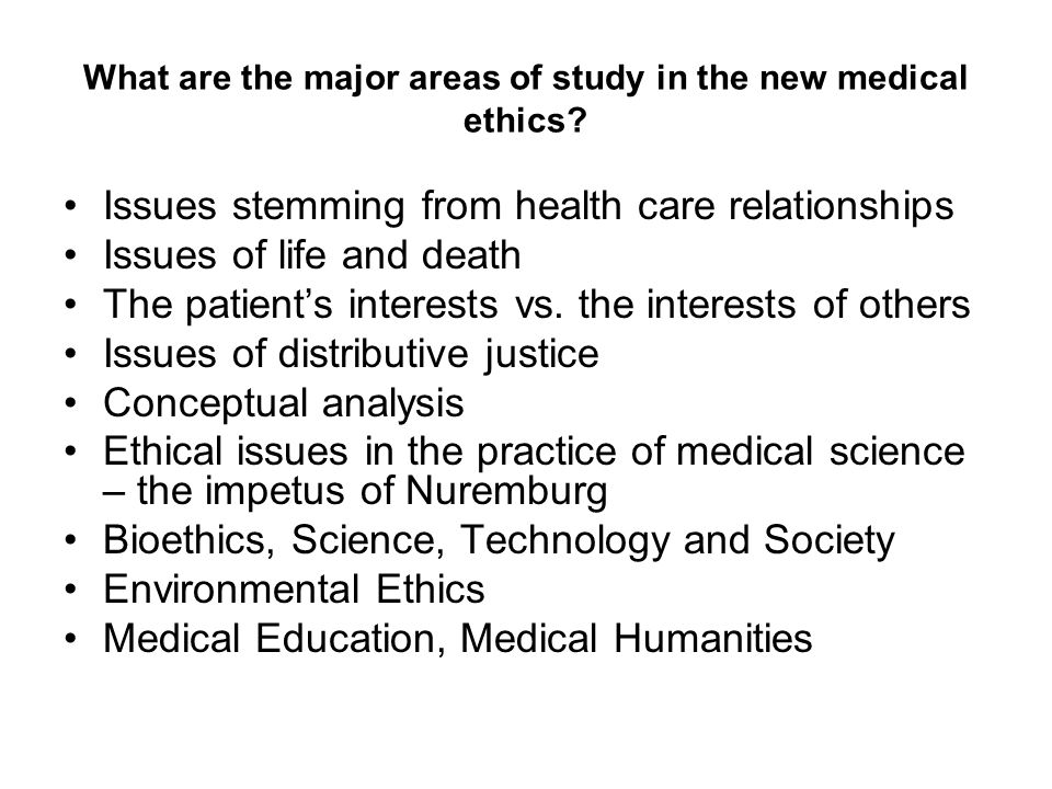 What are the major areas of study in the new medical ethics? Issues stemming from health care relationships Issues of life and death The patient's int
