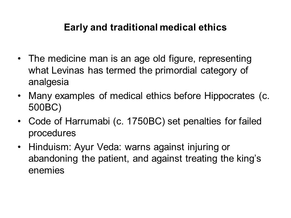 Early and traditional medical ethics The medicine man is an age old figure, representing what Levinas has termed the primordial category of analgesia