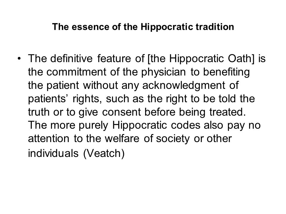 The essence of the Hippocratic tradition The definitive feature of [the Hippocratic Oath] is the commitment of the physician to benefiting the patient