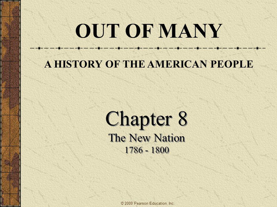 Chapter 8 The New Nation 1786 - 1800 Chapter 8 The New Nation 1786 - 1800 © 2009 Pearson Education, Inc. OUT OF MANY A HISTORY OF THE AMERICAN PEOPLE